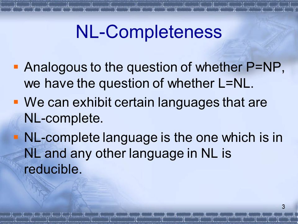 3 NL-Completeness  Analogous to the question of whether P=NP, we have the question of whether L=NL.