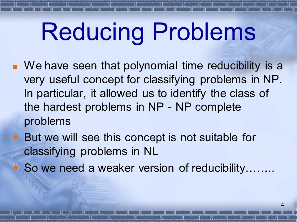 4 Reducing Problems We have seen that polynomial time reducibility is a very useful concept for classifying problems in NP. In particular, it allowed
