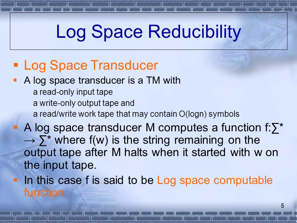 6 Log Space Reduction  Definition: Language L1 is log space reducible to L2, denoted L1≤ L L2, if a log-space computation function f exists such that x∈L1 ⇔ f(x)∈L2  Recall that a TM that uses f(n) space runs in time.