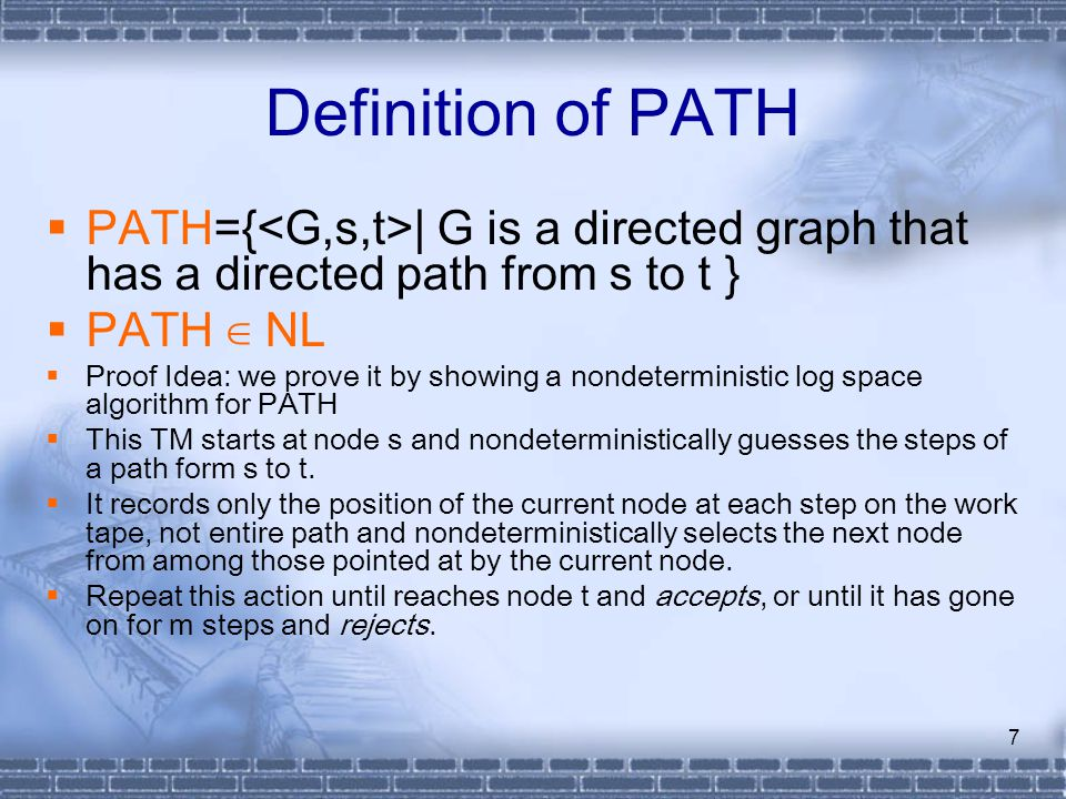 7 Definition of PATH  PATH={ | G is a directed graph that has a directed path from s to t }  PATH ∈ NL  Proof Idea: we prove it by showing a nondet