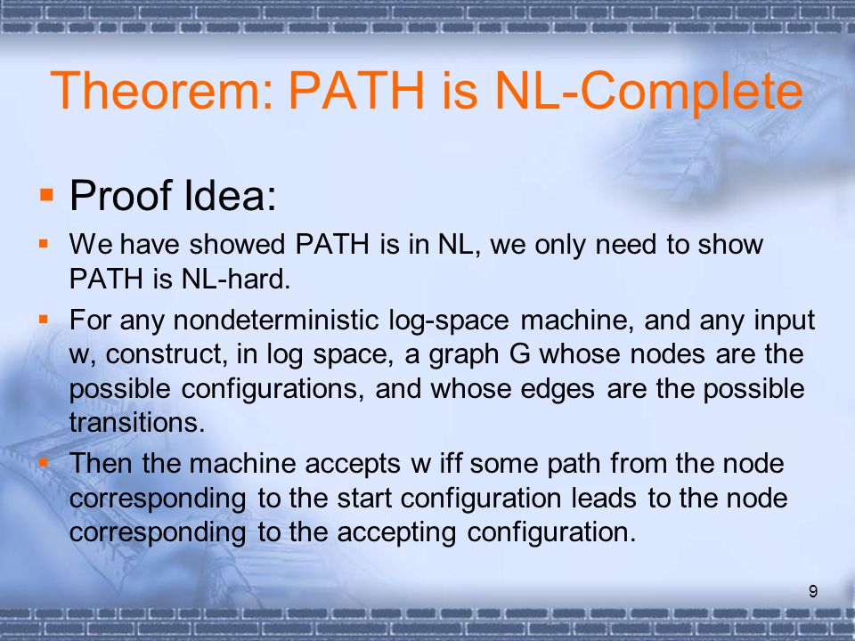 9 Theorem: PATH is NL-Complete  Proof Idea:  We have showed PATH is in NL, we only need to show PATH is NL-hard.