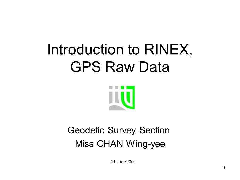 1 Introduction to RINEX, GPS Raw Data Geodetic Survey Section Miss CHAN Wing-yee 21 June 2006