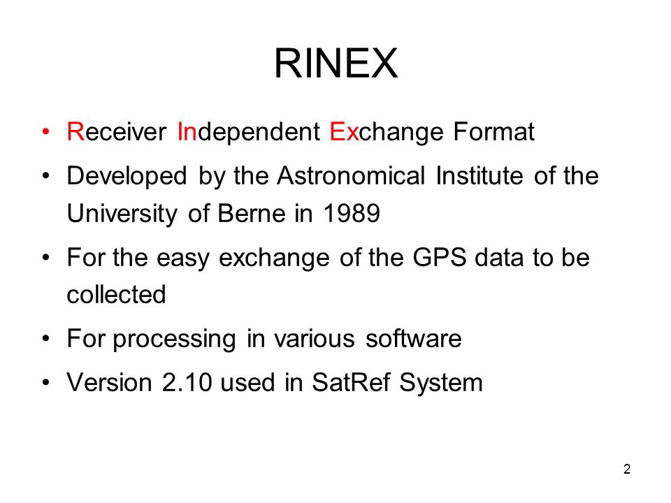 3 RINEX Consists of 3 ASCII file types available to be downloaded from SatRef System File TypeContaining Information Observation Data FileGPS Measurements GPS Navigation Message File Ephemeris (Orbit information) Meteorological Data File Pressure, Temperature, Relative Humidity, etc
