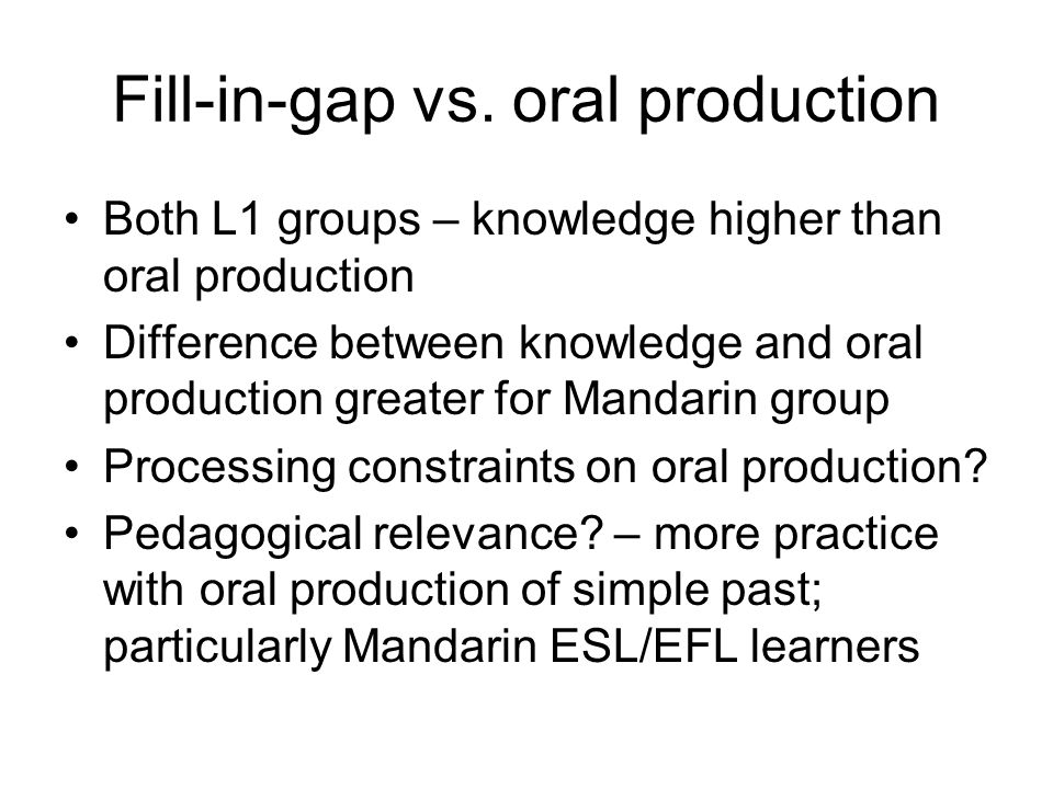 Fill-in-gap vs. oral production Both L1 groups – knowledge higher than oral production Difference between knowledge and oral production greater for Ma