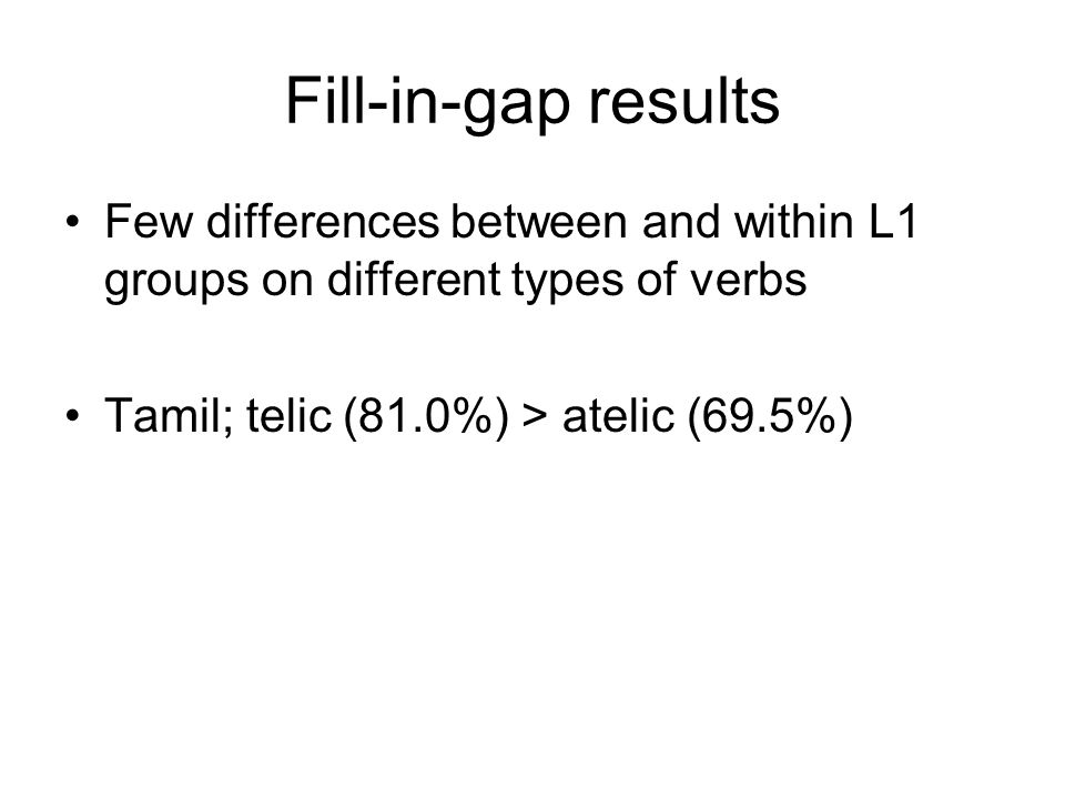 Fill-in-gap results Few differences between and within L1 groups on different types of verbs Tamil; telic (81.0%) > atelic (69.5%)