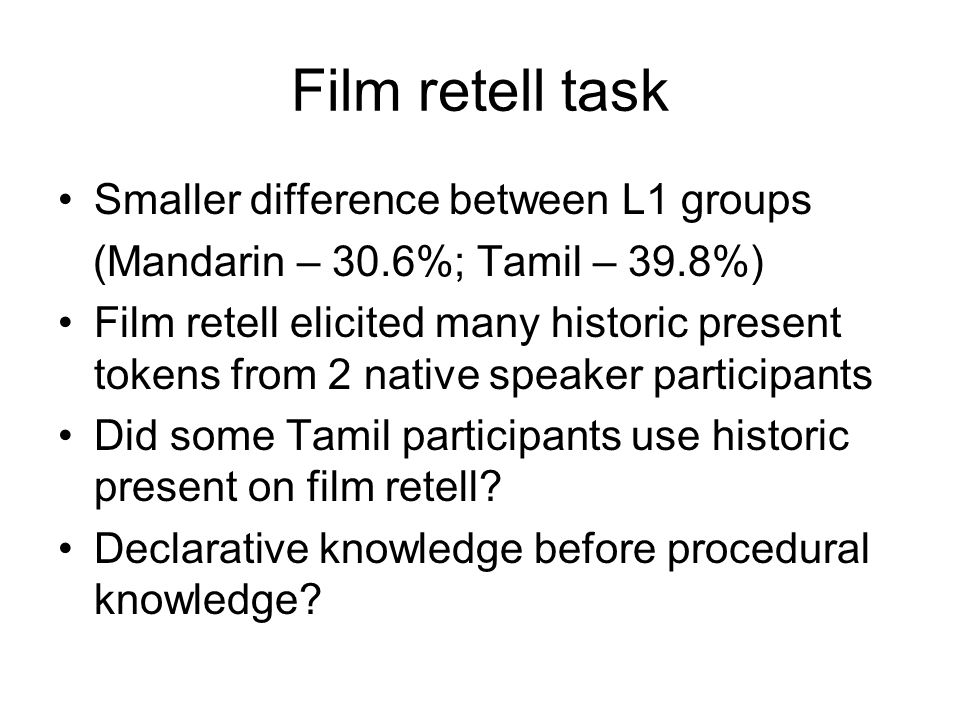 Film retell task Smaller difference between L1 groups (Mandarin – 30.6%; Tamil – 39.8%) Film retell elicited many historic present tokens from 2 nativ