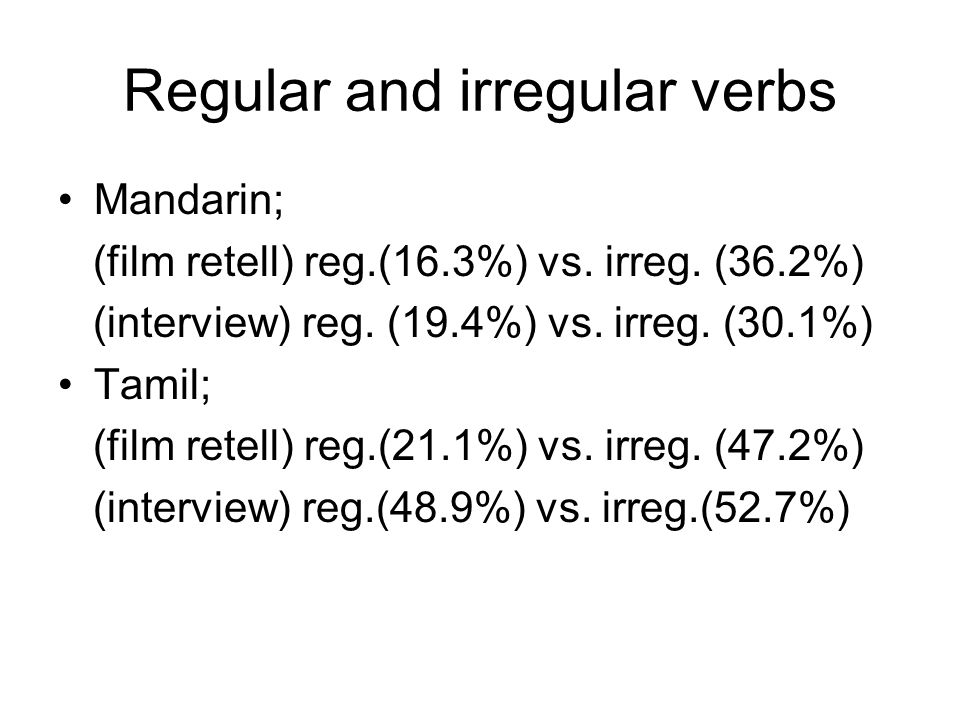 Regular and irregular verbs Mandarin; (film retell) reg.(16.3%) vs. irreg. (36.2%) (interview) reg. (19.4%) vs. irreg. (30.1%) Tamil; (film retell) re