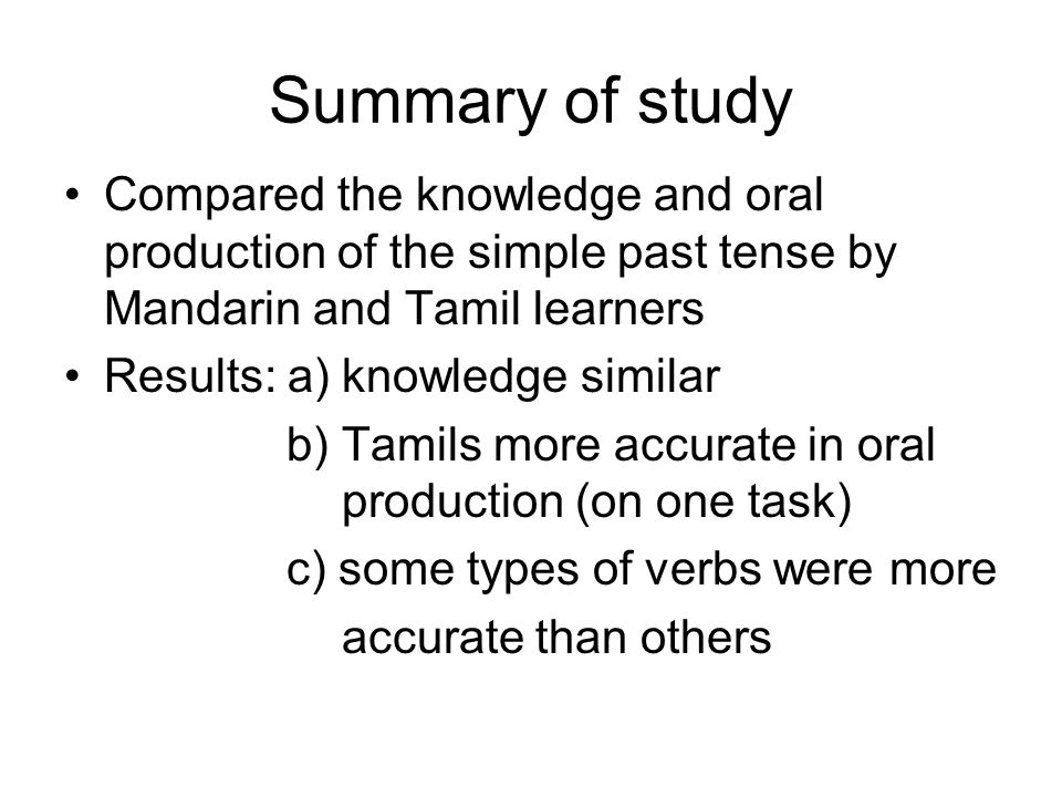 Summary of study Compared the knowledge and oral production of the simple past tense by Mandarin and Tamil learners Results: a) knowledge similar b) Tamils more accurate in oral production (on one task) c) some types of verbs were more accurate than others