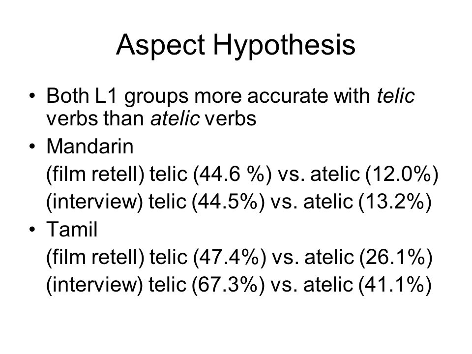 Aspect Hypothesis Both L1 groups more accurate with telic verbs than atelic verbs Mandarin (film retell) telic (44.6 %) vs.