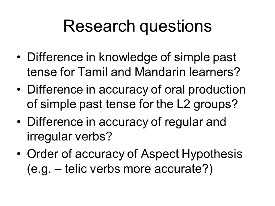 Participants of study 21 Mandarin speakers and 21 Tamil speakers Similar grammar test (OPT) scores – Mandarin (53.1%) & Tamil (49.8%) Similar knowledge of historic present tense Similar length of residence, age-of-arrival and age at time of study