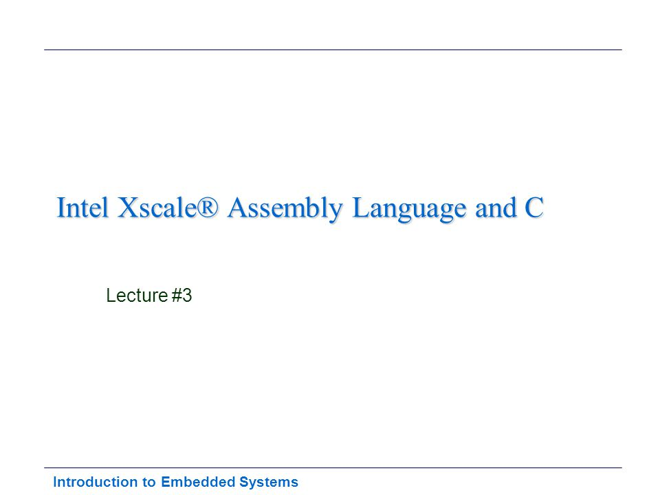 Introduction to Embedded Systems Intel Xscale® Assembly Language and C Lecture #3