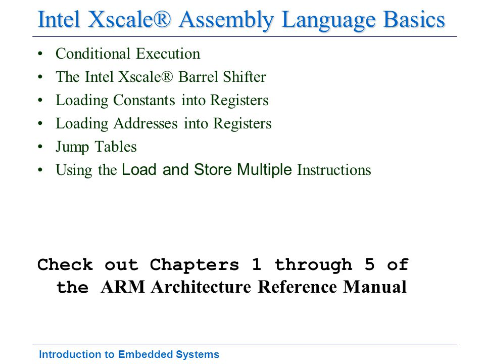 Introduction to Embedded Systems Intel Xscale® Assembly Language Basics Conditional Execution The Intel Xscale® Barrel Shifter Loading Constants into