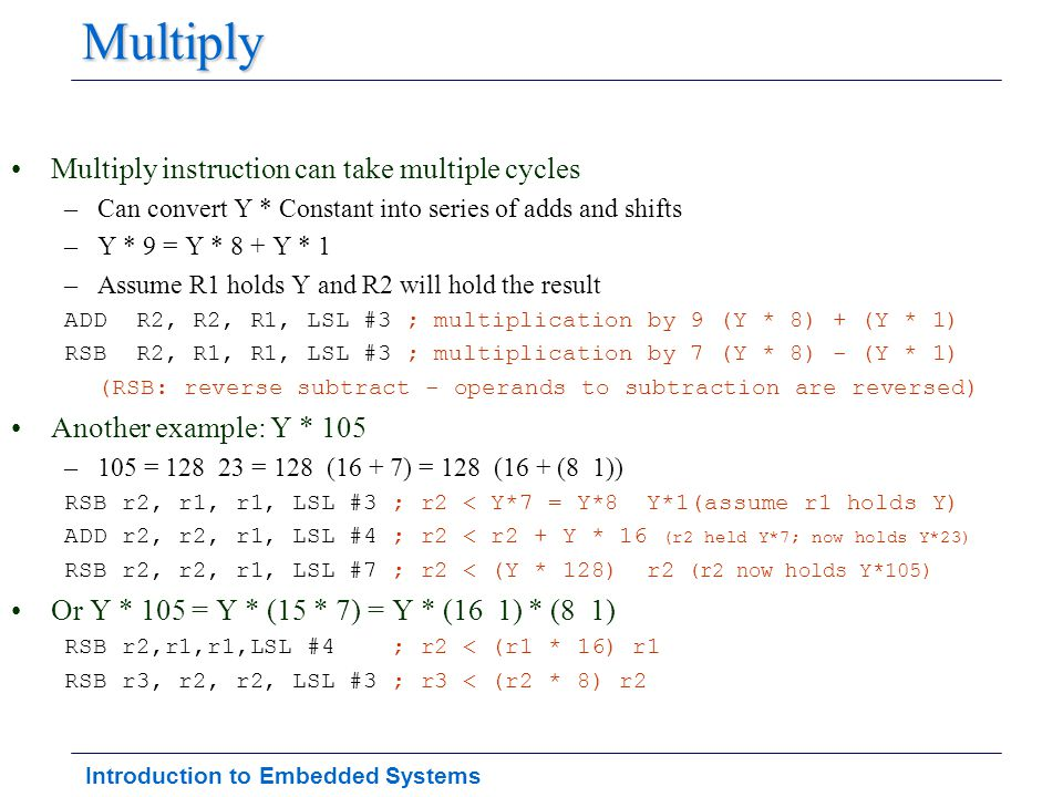 Introduction to Embedded Systems Multiply Multiply instruction can take multiple cycles –Can convert Y * Constant into series of adds and shifts –Y *