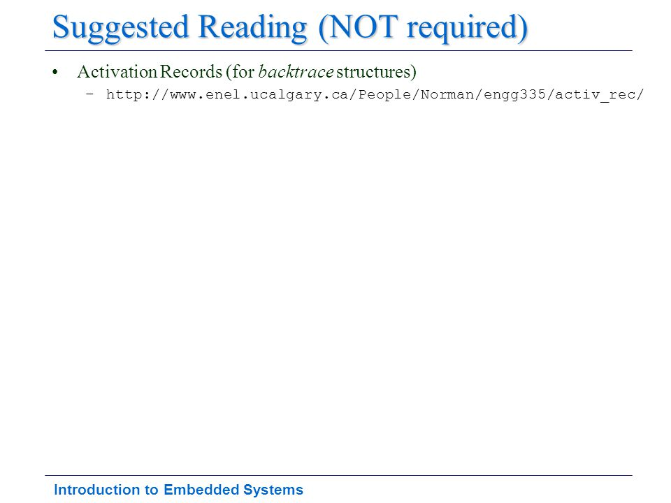 Introduction to Embedded Systems Suggested Reading (NOT required) Activation Records (for backtrace structures) –http://www.enel.ucalgary.ca/People/No