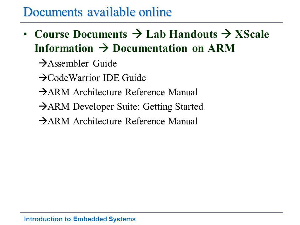Introduction to Embedded Systems Documents available online Course Documents  Lab Handouts  XScale Information  Documentation on ARM  Assembler Gu