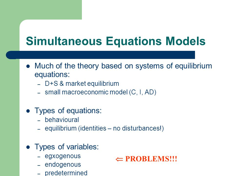 Simultaneous Equations Models Much of the theory based on systems of equilibrium equations: – D+S & market equilibrium – small macroeconomic model (C, I, AD) Types of equations: – behavioural – equilibrium (identities – no disturbances!) Types of variables: – egxogenous – endogenous – predetermined  PROBLEMS!!!