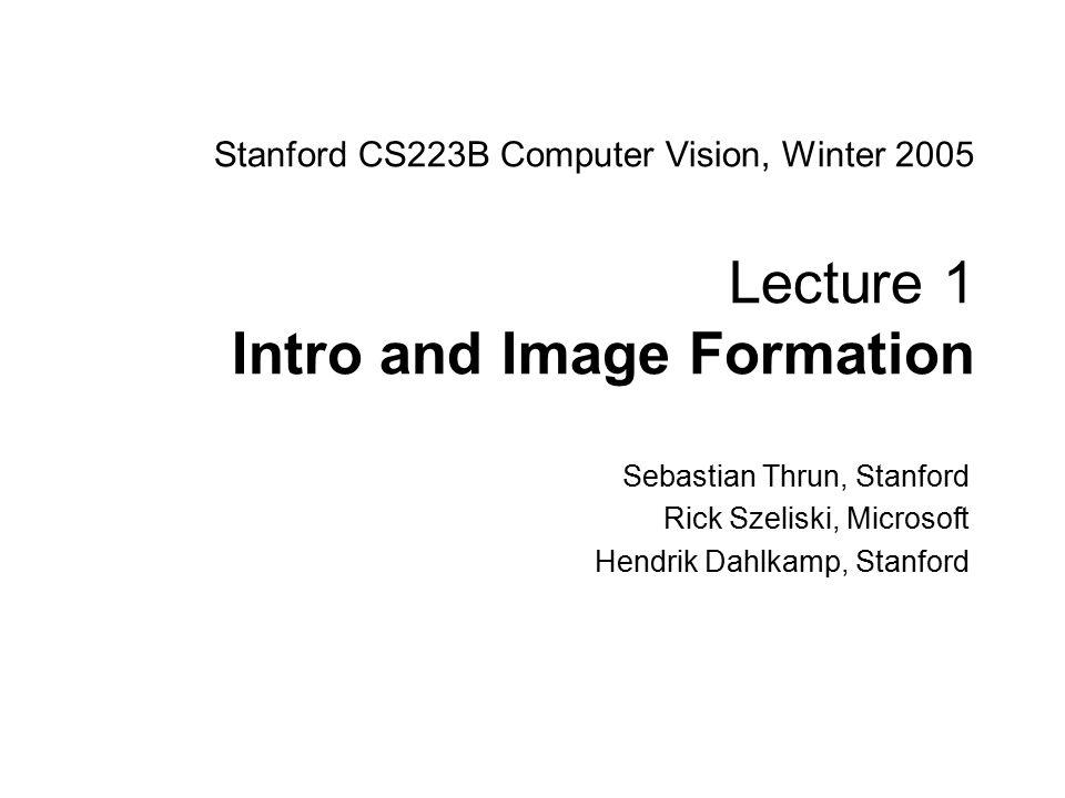 Sebastian Thrun CS223B Computer Vision, Winter 2005 1 Stanford CS223B Computer Vision, Winter 2005 Lecture 1 Intro and Image Formation Sebastian Thrun, Stanford Rick Szeliski, Microsoft Hendrik Dahlkamp, Stanford