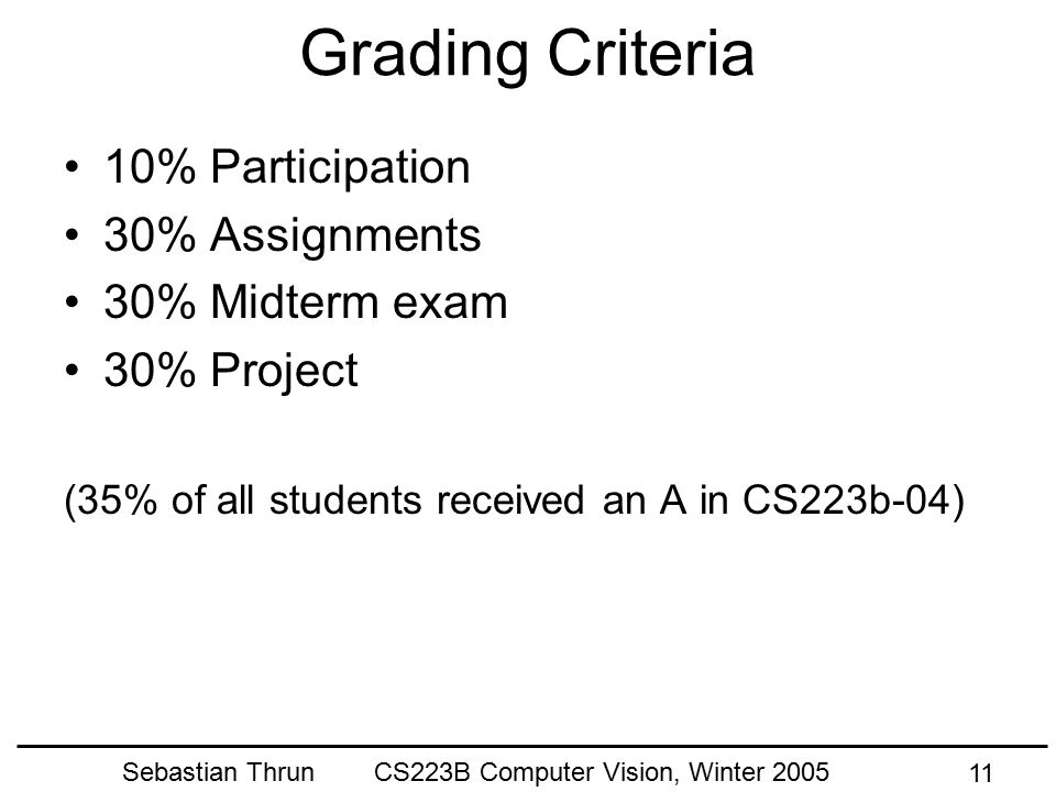 Sebastian Thrun CS223B Computer Vision, Winter 2005 10 Requirements Attend + participate in all classes except at most two Turn in all assignments (ev