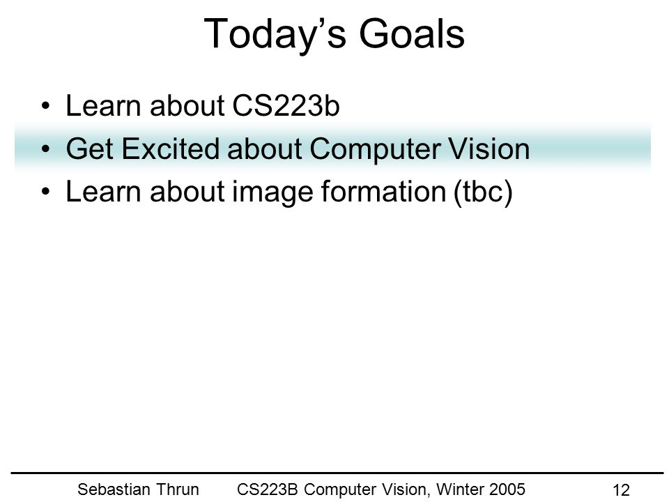 Sebastian Thrun CS223B Computer Vision, Winter 2005 11 Grading Criteria 10% Participation 30% Assignments 30% Midterm exam 30% Project (35% of all students received an A in CS223b-04)