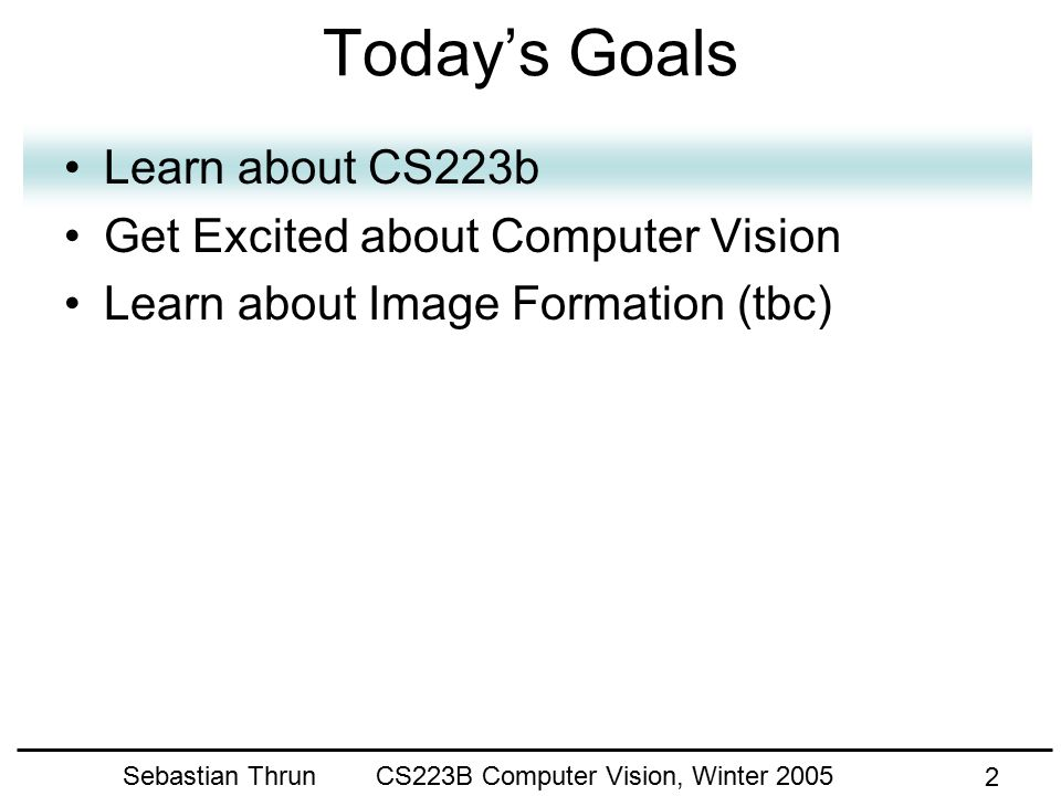 Sebastian Thrun CS223B Computer Vision, Winter 2005 12 Today's Goals Learn about CS223b Get Excited about Computer Vision Learn about image formation (tbc)