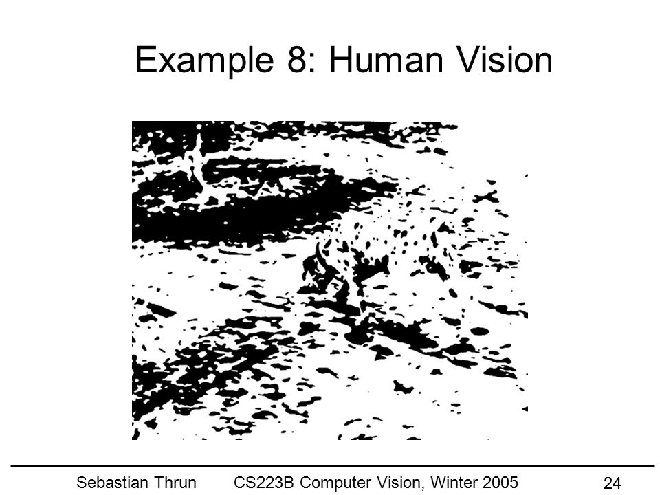 Sebastian Thrun CS223B Computer Vision, Winter 2005 23 Example 7: Learning Andrew Lookingbill, David Lieb, CS223b Winter 2004 Demo: Dirt Road