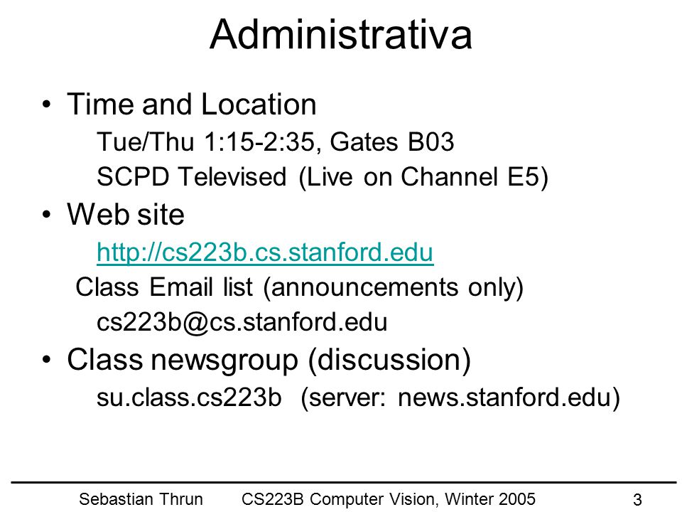 Sebastian Thrun CS223B Computer Vision, Winter 2005 2 Today's Goals Learn about CS223b Get Excited about Computer Vision Learn about Image Formation (tbc)
