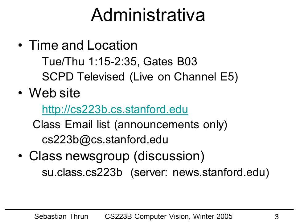 Sebastian Thrun CS223B Computer Vision, Winter 2005 3 Administrativa Time and Location Tue/Thu 1:15-2:35, Gates B03 SCPD Televised (Live on Channel E5) Web site http://cs223b.cs.stanford.edu Class Email list (announcements only) cs223b@cs.stanford.edu Class newsgroup (discussion) su.class.cs223b (server: news.stanford.edu)