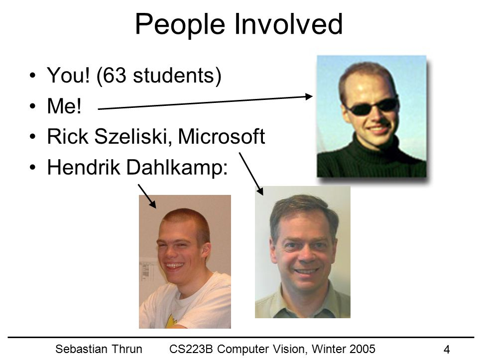 Sebastian Thrun CS223B Computer Vision, Winter 2005 3 Administrativa Time and Location Tue/Thu 1:15-2:35, Gates B03 SCPD Televised (Live on Channel E5) Web site http://cs223b.cs.stanford.edu Class Email list (announcements only) cs223b@cs.stanford.edu Class newsgroup (discussion) su.class.cs223b (server: news.stanford.edu)