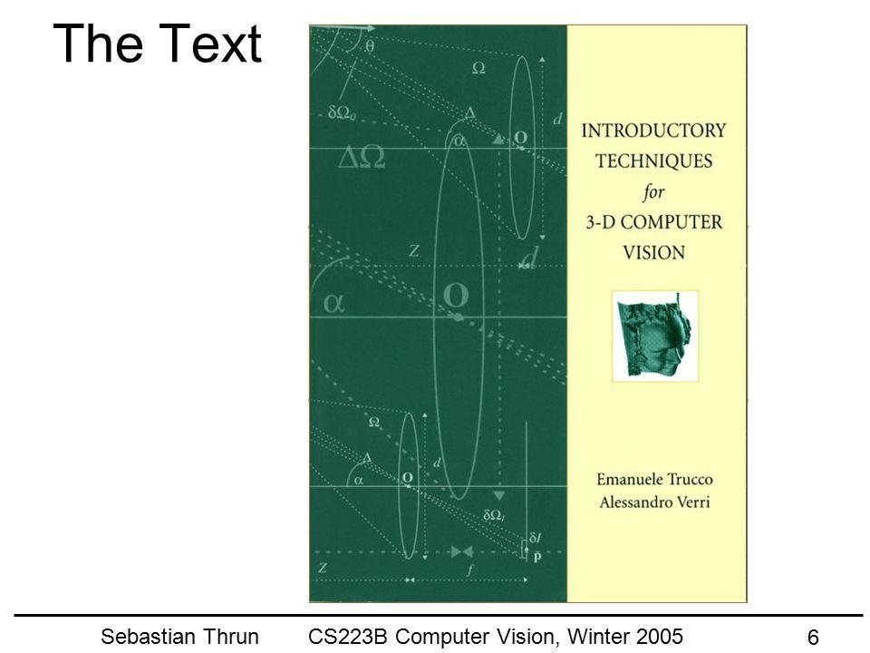 Sebastian Thrun CS223B Computer Vision, Winter 2005 36 Implications For Perception* * A Cartoon Epistemology: http://cns-alumni.bu.edu/~slehar/cartoonepist/cartoonepist.html Same size things get smaller, we hardly notice… Parallel lines meet at a point…