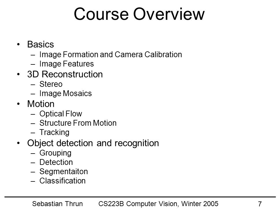 Sebastian Thrun CS223B Computer Vision, Winter 2005 7 Course Overview Basics –Image Formation and Camera Calibration –Image Features 3D Reconstruction –Stereo –Image Mosaics Motion –Optical Flow –Structure From Motion –Tracking Object detection and recognition –Grouping –Detection –Segmentaiton –Classification