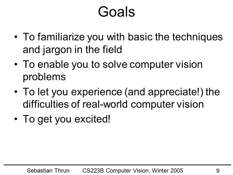 Sebastian Thrun CS223B Computer Vision, Winter 2005 9 Goals To familiarize you with basic the techniques and jargon in the field To enable you to solve computer vision problems To let you experience (and appreciate!) the difficulties of real-world computer vision To get you excited!