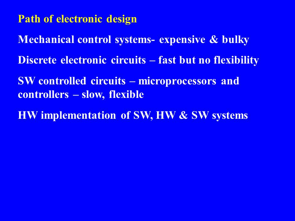Path of electronic design Mechanical control systems- expensive & bulky Discrete electronic circuits – fast but no flexibility SW controlled circuits