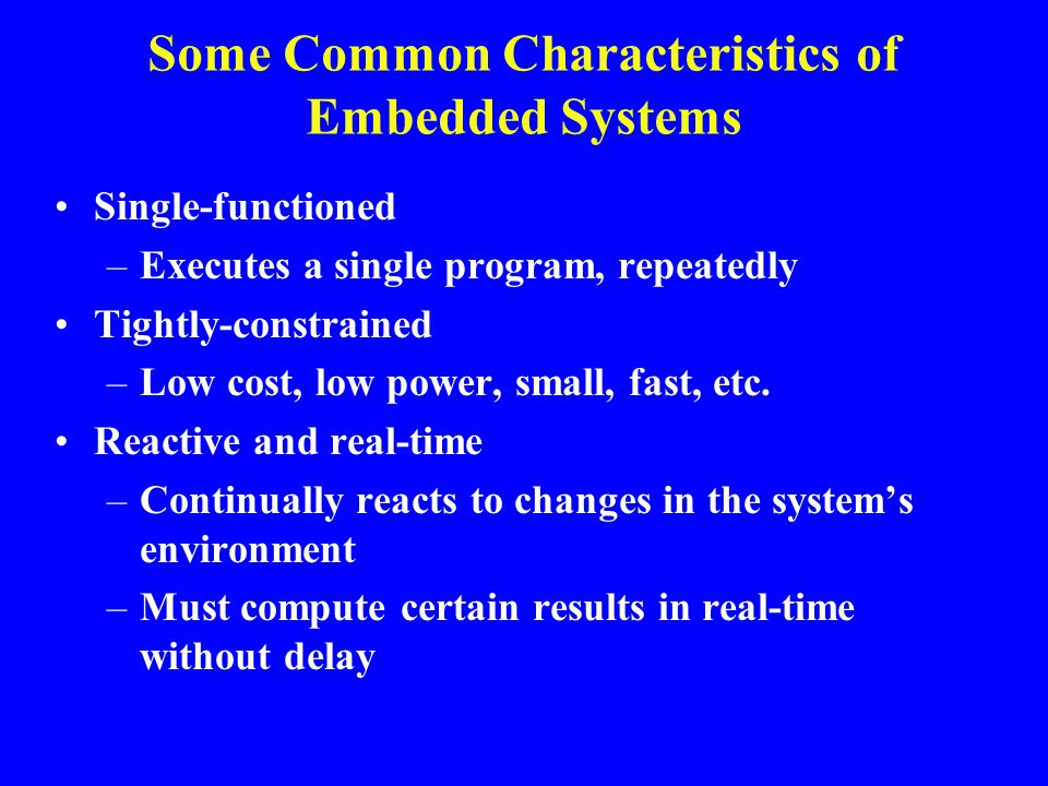 Some Common Characteristics of Embedded Systems Single-functioned –Executes a single program, repeatedly Tightly-constrained –Low cost, low power, sma