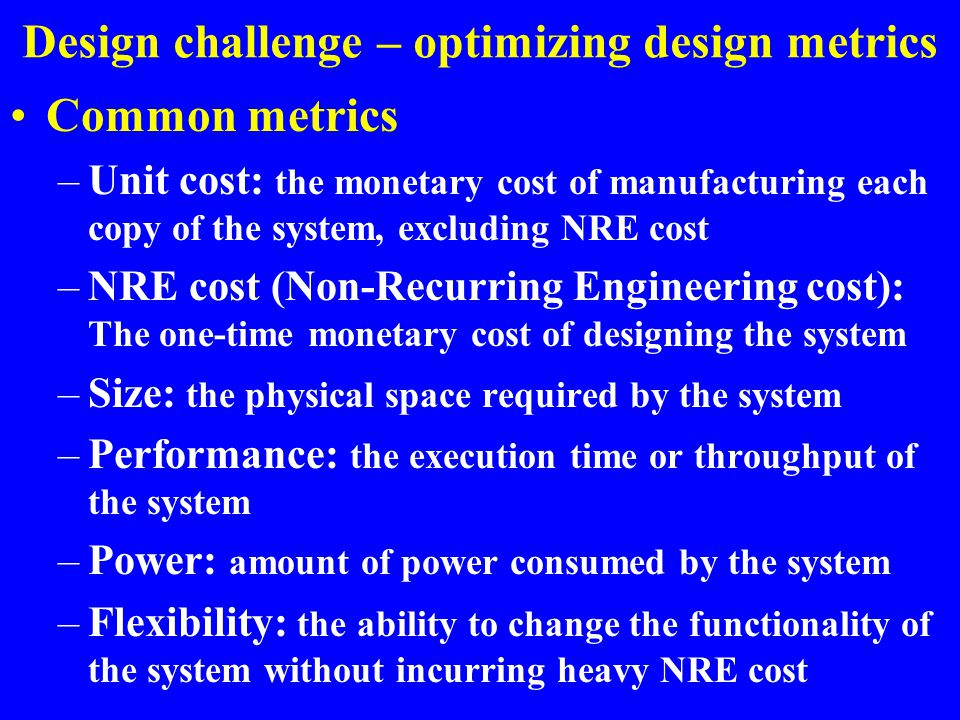 Design challenge – optimizing design metrics Common metrics –Unit cost: the monetary cost of manufacturing each copy of the system, excluding NRE cost