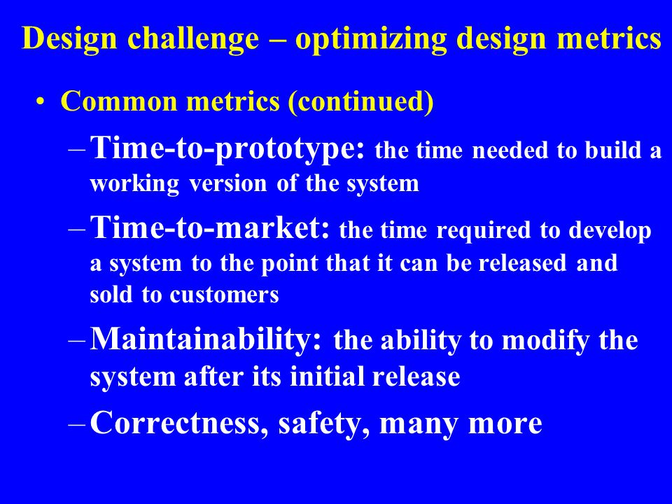 Design challenge – optimizing design metrics Common metrics (continued) –Time-to-prototype: the time needed to build a working version of the system –