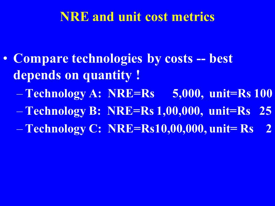 NRE and unit cost metrics Compare technologies by costs -- best depends on quantity ! –Technology A: NRE=Rs 5,000, unit=Rs 100 –Technology B: NRE=Rs 1