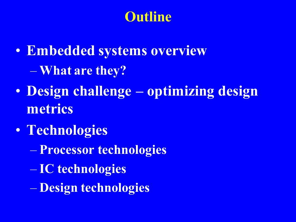 Design challenge – optimizing design metrics Common metrics –Unit cost: the monetary cost of manufacturing each copy of the system, excluding NRE cost –NRE cost (Non-Recurring Engineering cost): The one-time monetary cost of designing the system –Size: the physical space required by the system –Performance: the execution time or throughput of the system –Power: amount of power consumed by the system –Flexibility: the ability to change the functionality of the system without incurring heavy NRE cost
