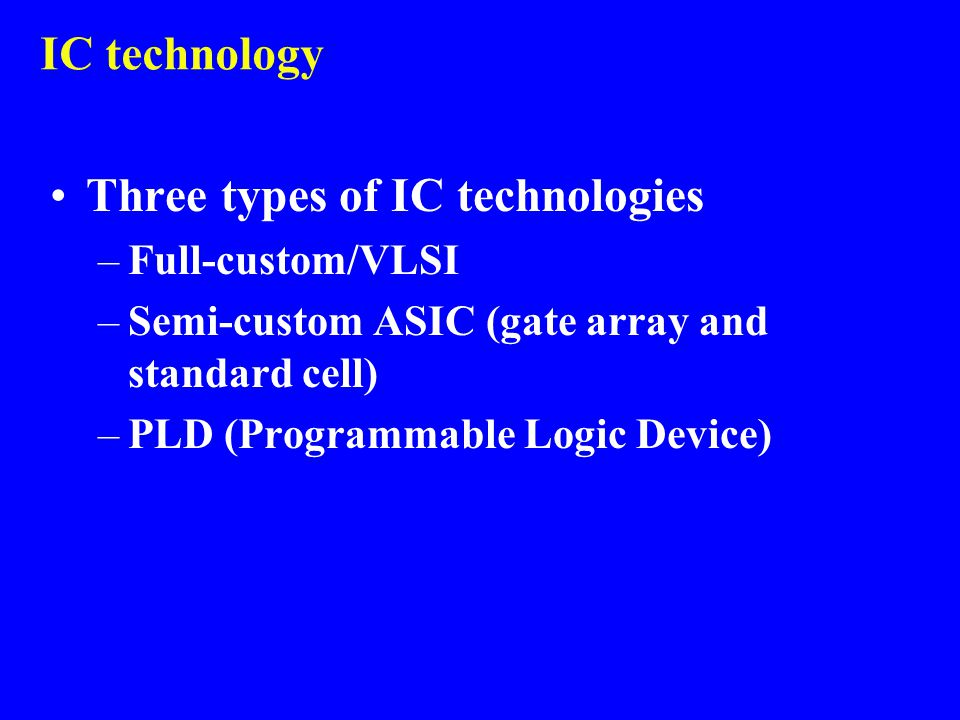 IC technology Three types of IC technologies –Full-custom/VLSI –Semi-custom ASIC (gate array and standard cell) –PLD (Programmable Logic Device)
