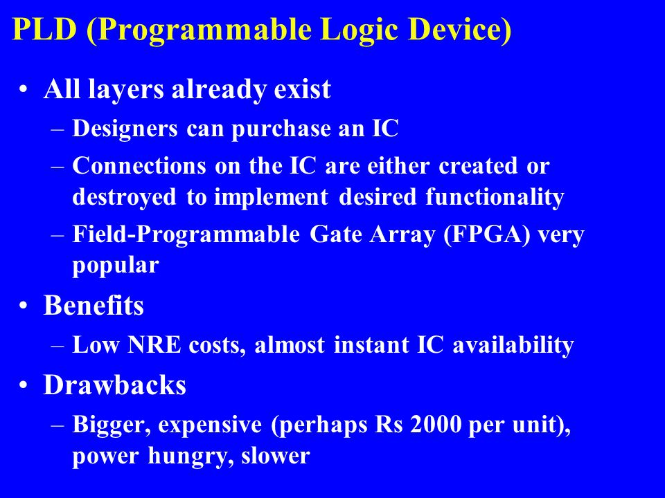 PLD (Programmable Logic Device) All layers already exist –Designers can purchase an IC –Connections on the IC are either created or destroyed to imple