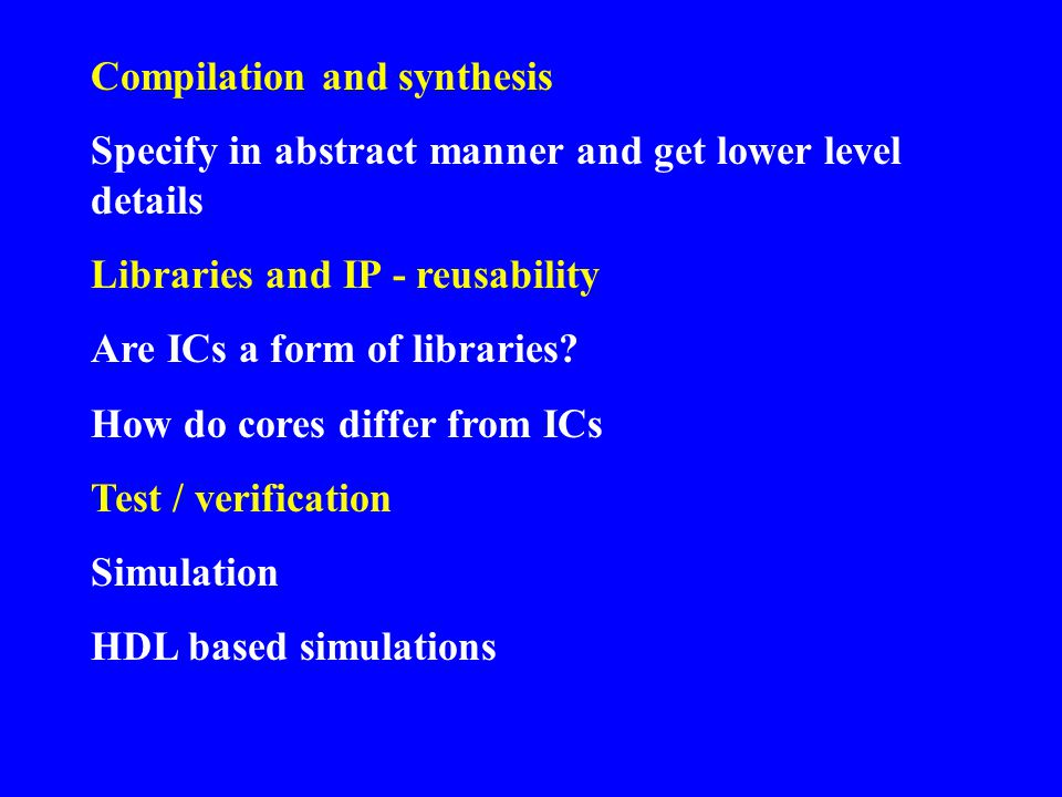 Compilation and synthesis Specify in abstract manner and get lower level details Libraries and IP - reusability Are ICs a form of libraries? How do co