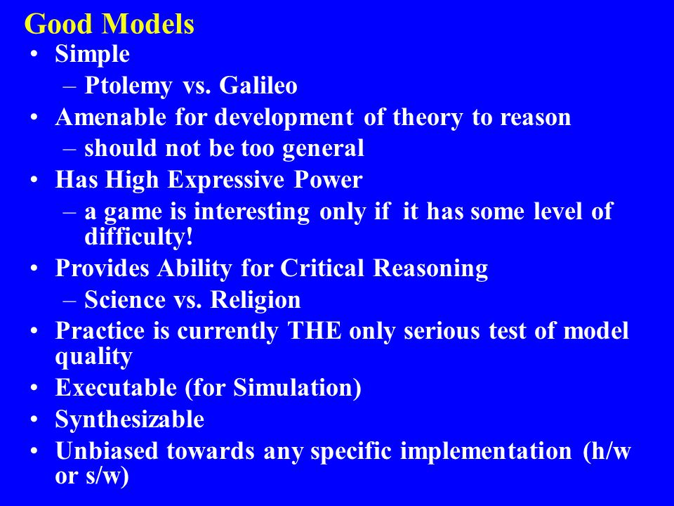 Good Models Simple –Ptolemy vs. Galileo Amenable for development of theory to reason –should not be too general Has High Expressive Power –a game is i