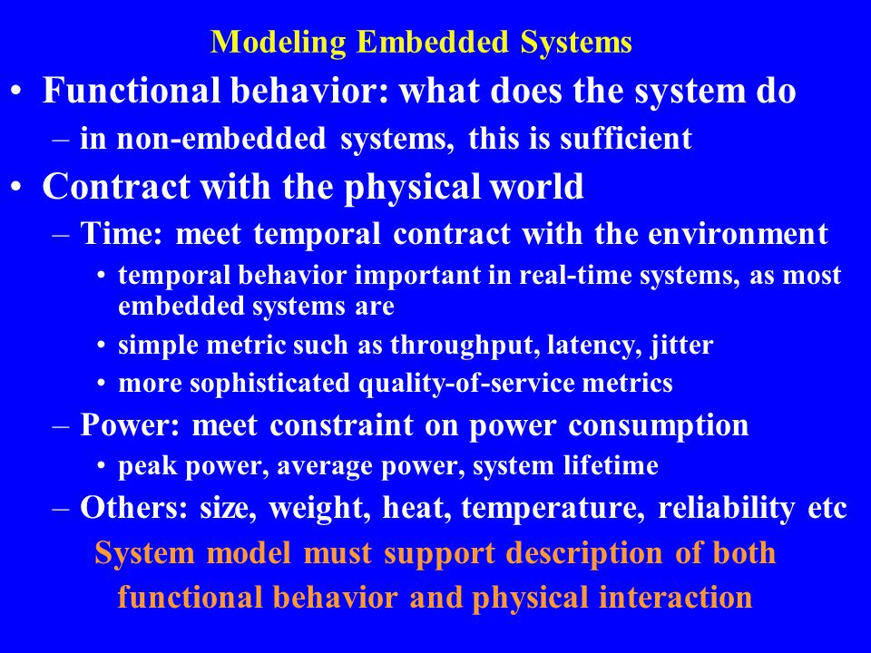 Modeling Embedded Systems Functional behavior: what does the system do –in non-embedded systems, this is sufficient Contract with the physical world –