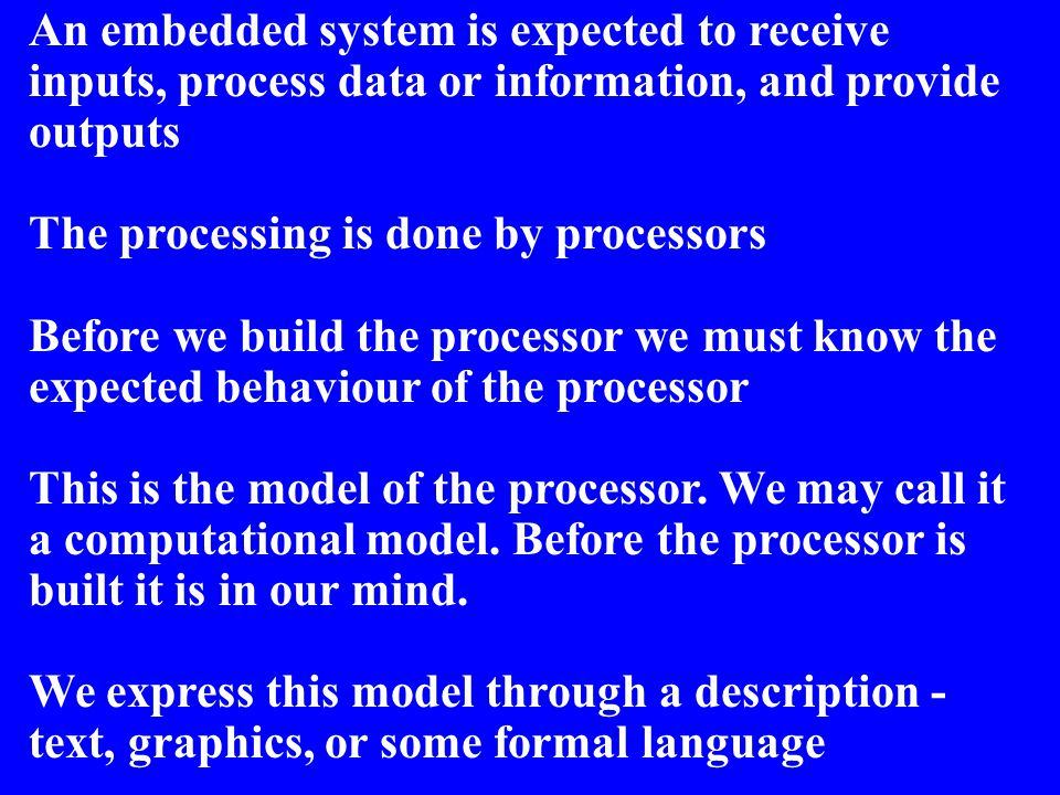 An embedded system is expected to receive inputs, process data or information, and provide outputs The processing is done by processors Before we buil