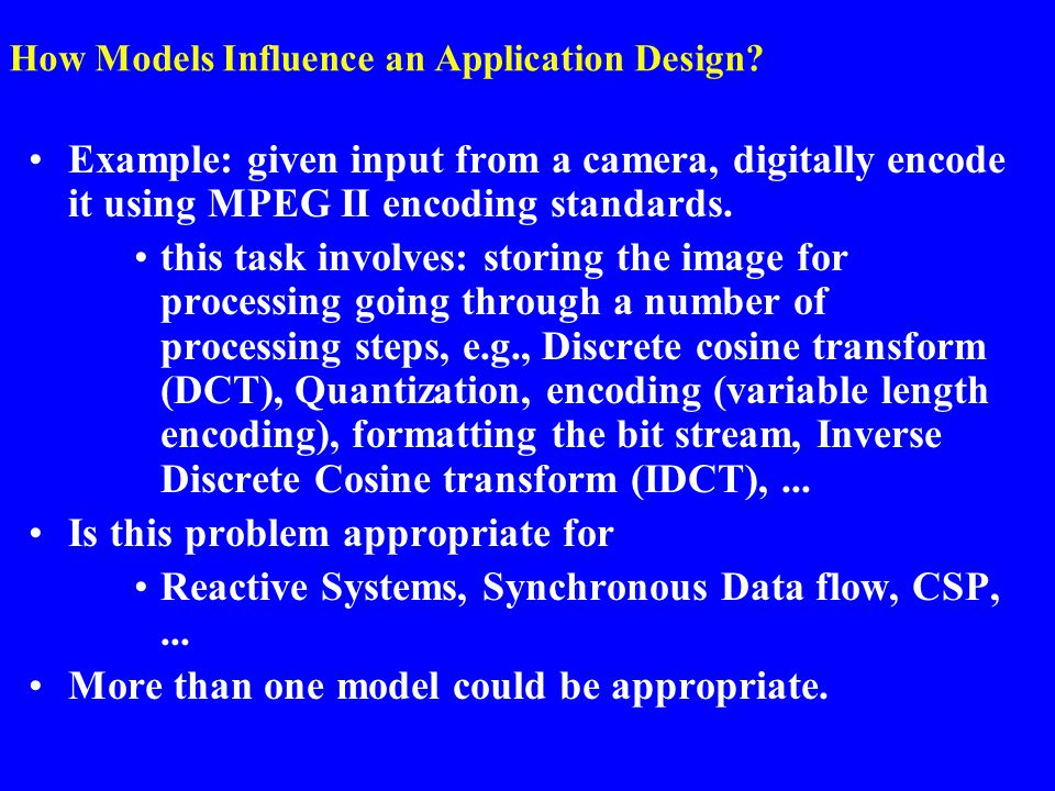 How Models Influence an Application Design? Example: given input from a camera, digitally encode it using MPEG II encoding standards. this task involv