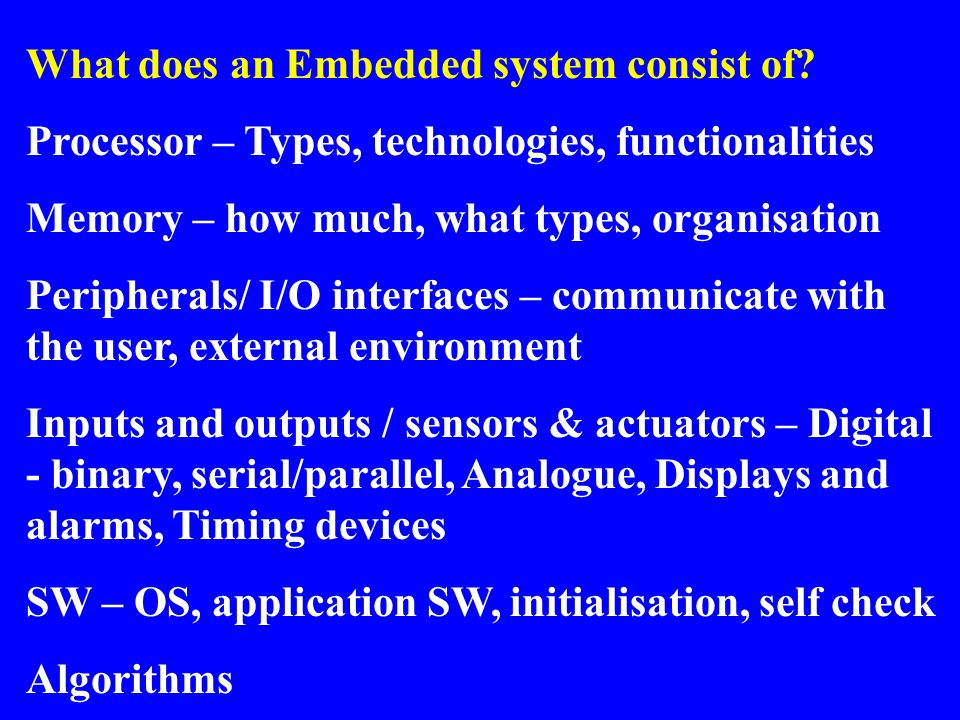 What does an Embedded system consist of? Processor – Types, technologies, functionalities Memory – how much, what types, organisation Peripherals/ I/O