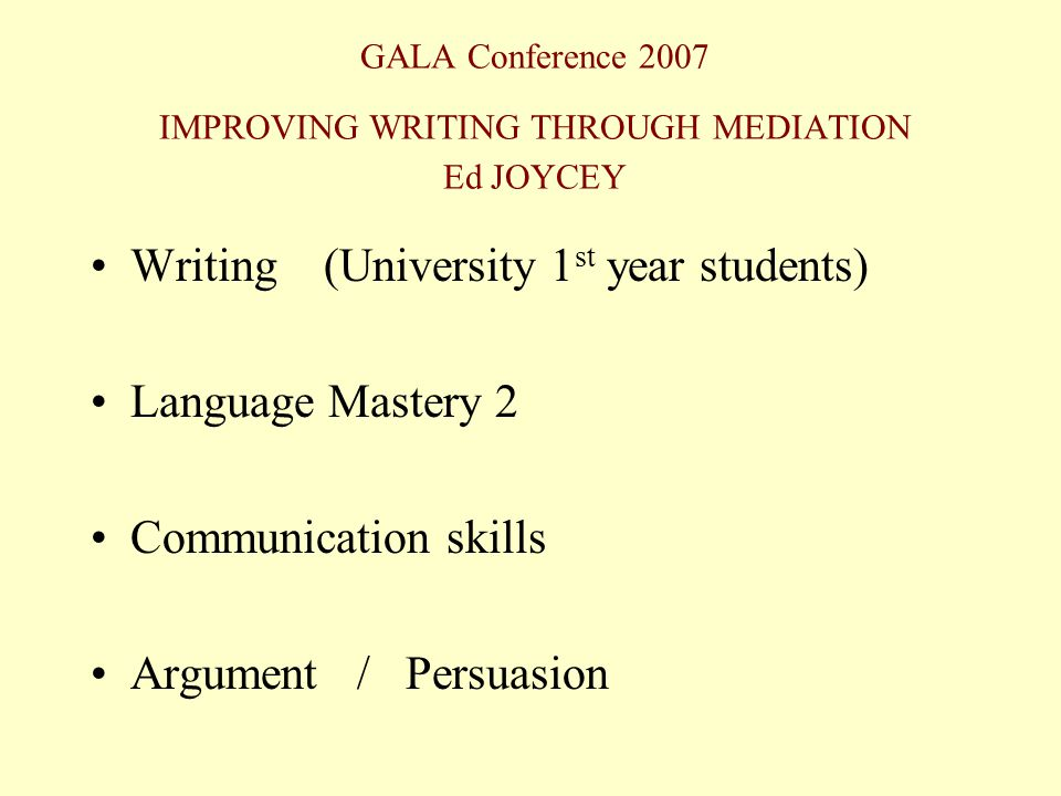 GALA Conference 2007 IMPROVING WRITING THROUGH MEDIATION Ed JOYCEY Writing (University 1 st year students) Language Mastery 2 Communication skills Arg