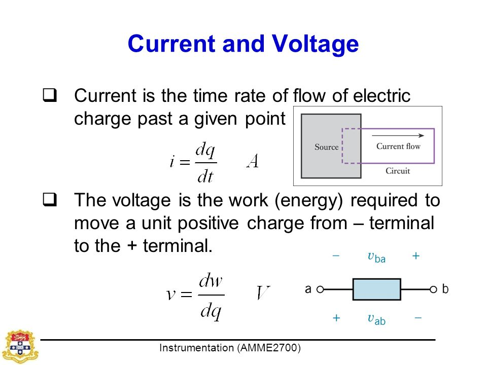 Instrumentation (AMME2700) Current and Voltage  Current is the time rate of flow of electric charge past a given point  The voltage is the work (energy) required to move a unit positive charge from – terminal to the + terminal.