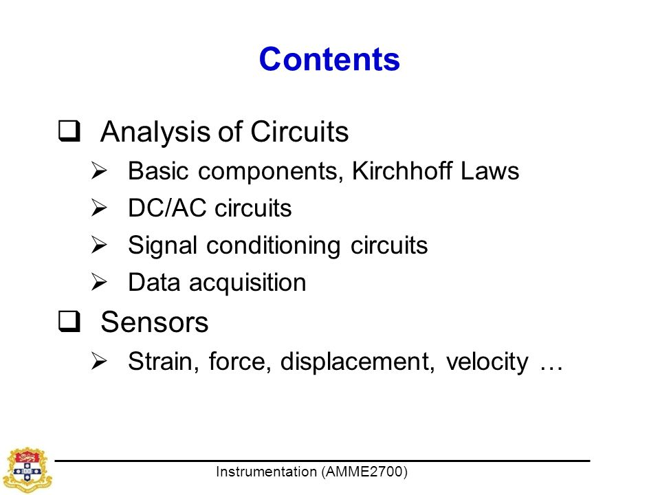 Instrumentation (AMME2700) Contents  Analysis of Circuits  Basic components, Kirchhoff Laws  DC/AC circuits  Signal conditioning circuits  Data acquisition  Sensors  Strain, force, displacement, velocity …