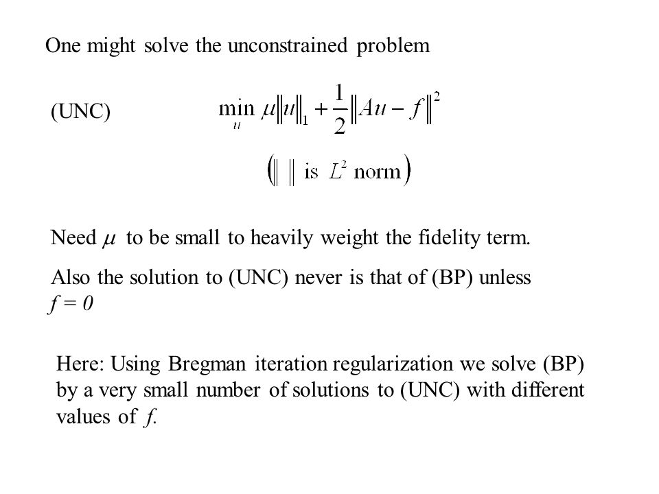 Method involves only (a)Matrix-vector multiplications (b)Component-wise shrinkages Method generalizes to the constrained problem For other convex J Can solve this through a finite number of Bregman iterations of (again, with a sequence of f values)