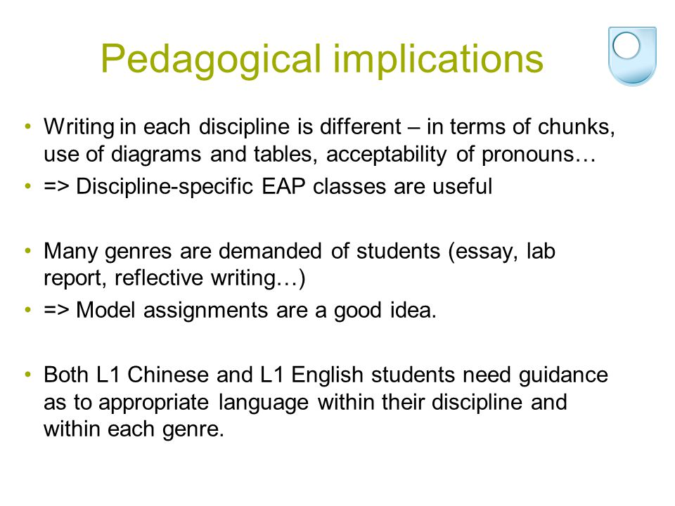 Pedagogical implications Writing in each discipline is different – in terms of chunks, use of diagrams and tables, acceptability of pronouns… => Discipline-specific EAP classes are useful Many genres are demanded of students (essay, lab report, reflective writing…) => Model assignments are a good idea.